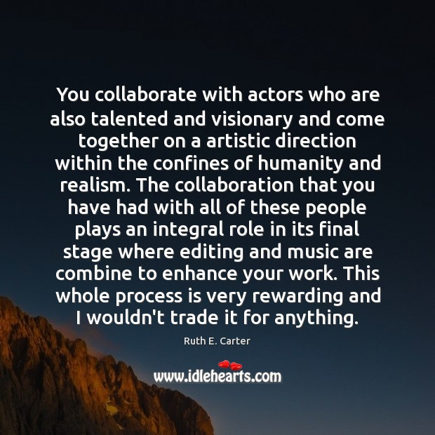 Image, You collaborate with actors who are also talented and visionary and come