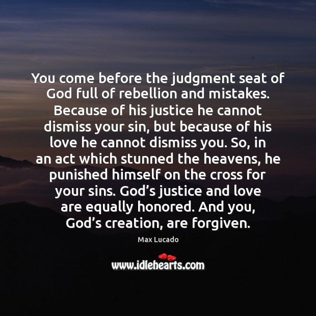 You come before the judgment seat of God full of rebellion and Max Lucado Picture Quote