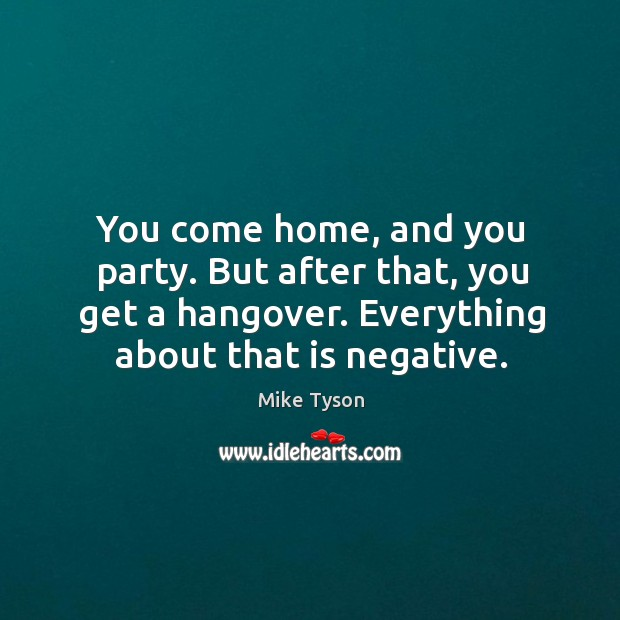 Image, You come home, and you party. But after that, you get a hangover. Everything about that is negative.