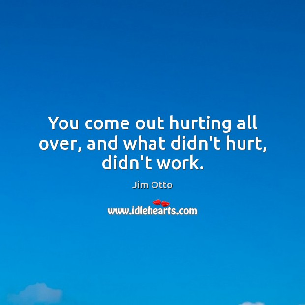 You come out hurting all over, and what didn't hurt, didn't work. Image