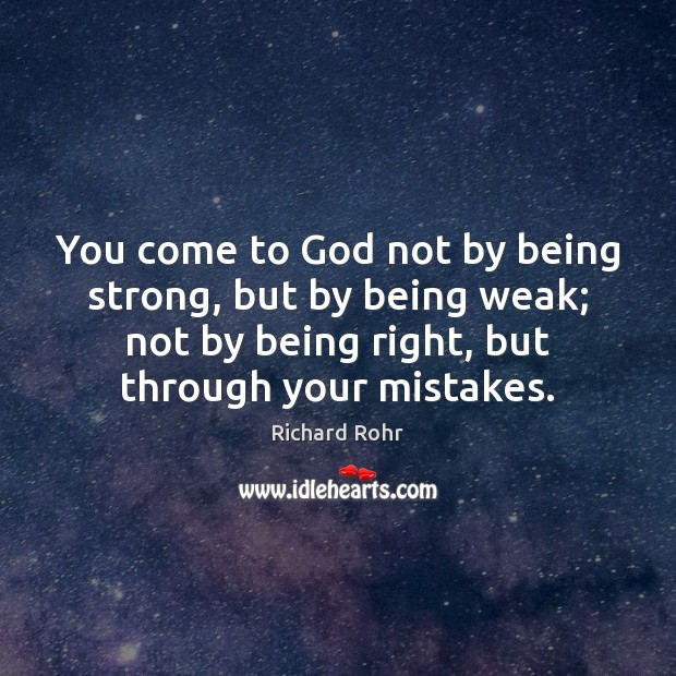 You come to God not by being strong, but by being weak; Richard Rohr Picture Quote