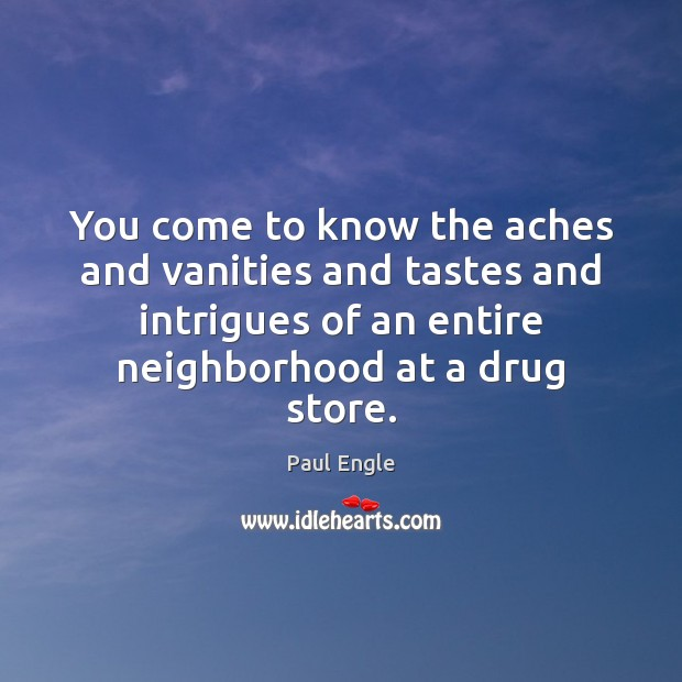 Image, You come to know the aches and vanities and tastes and intrigues