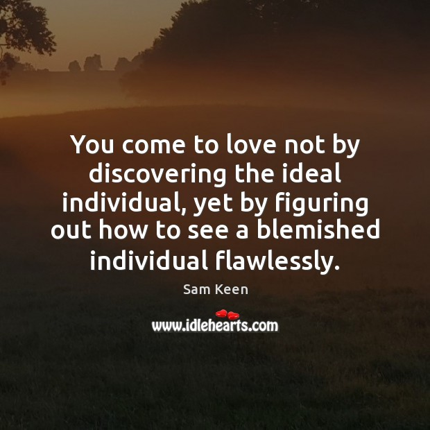 You come to love not by discovering the ideal individual, yet by Sam Keen Picture Quote