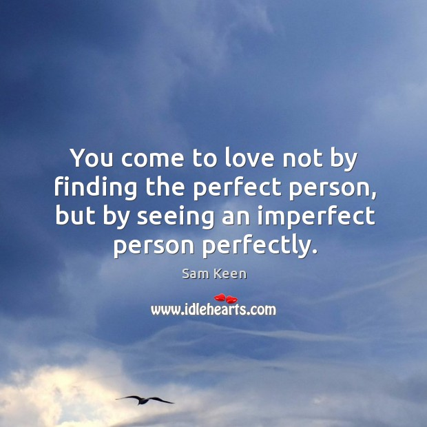 Image, You come to love not by finding the perfect person, but by seeing an imperfect person perfectly.