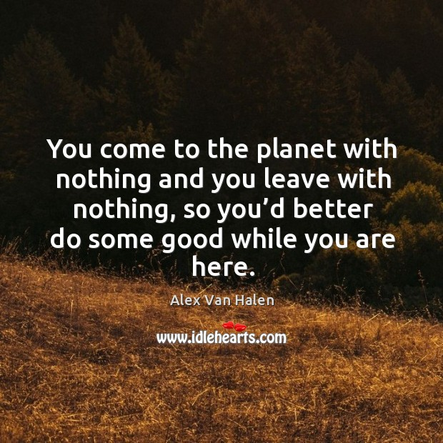 You come to the planet with nothing and you leave with nothing, so you'd better Image