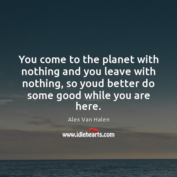 Image, You come to the planet with nothing and you leave with nothing,