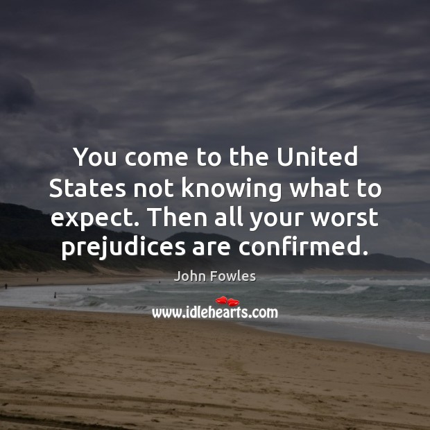 You come to the United States not knowing what to expect. Then John Fowles Picture Quote