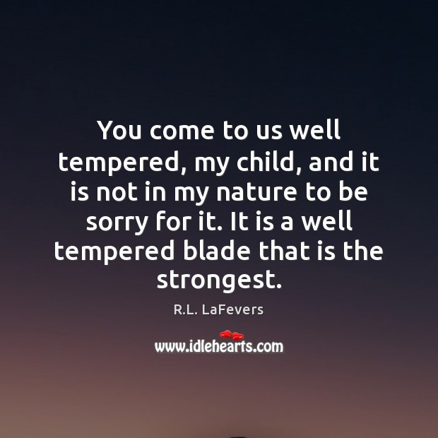 You come to us well tempered, my child, and it is not R.L. LaFevers Picture Quote