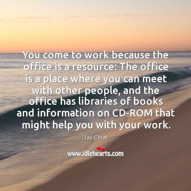 You come to work because the office is a resource: the office is a place where you can Image