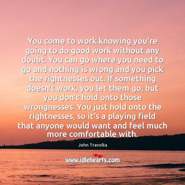 Image, You come to work knowing you're going to do good work without