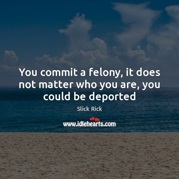 You commit a felony, it does not matter who you are, you could be deported Image