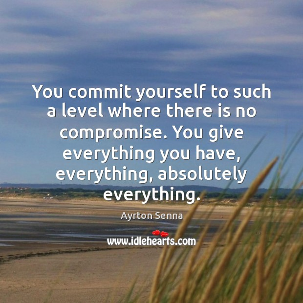 You commit yourself to such a level where there is no compromise. Ayrton Senna Picture Quote