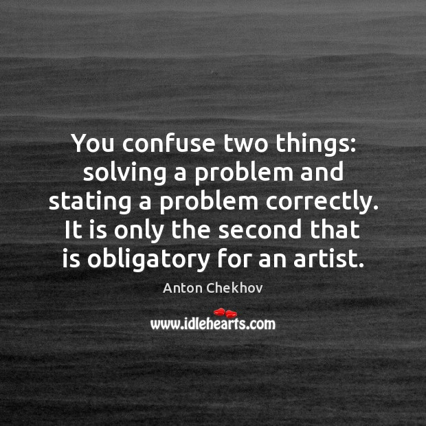 Image, You confuse two things: solving a problem and stating a problem correctly.