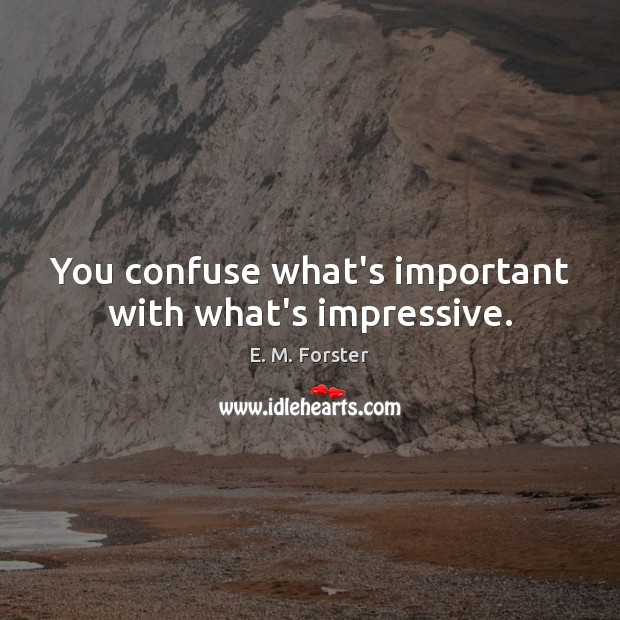 You confuse what's important with what's impressive. Image