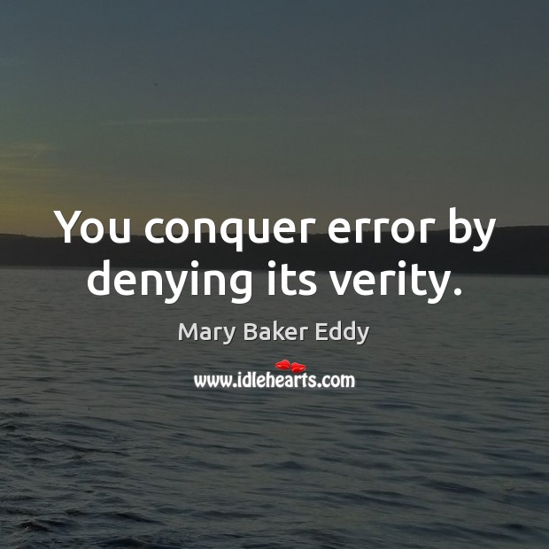 You conquer error by denying its verity. Mary Baker Eddy Picture Quote