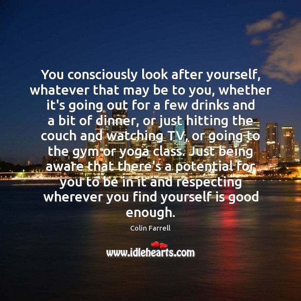 You consciously look after yourself, whatever that may be to you, whether Colin Farrell Picture Quote
