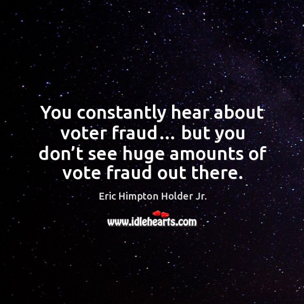 You constantly hear about voter fraud… but you don't see huge amounts of vote fraud out there. Image