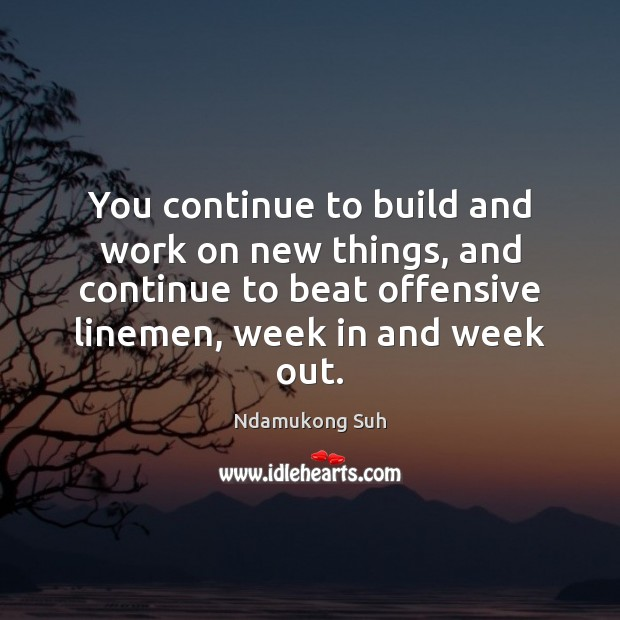You continue to build and work on new things, and continue to Offensive Quotes Image