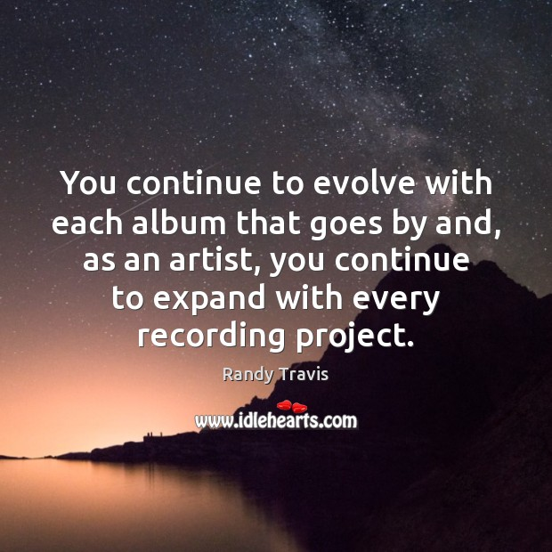 You continue to evolve with each album that goes by and, as Randy Travis Picture Quote