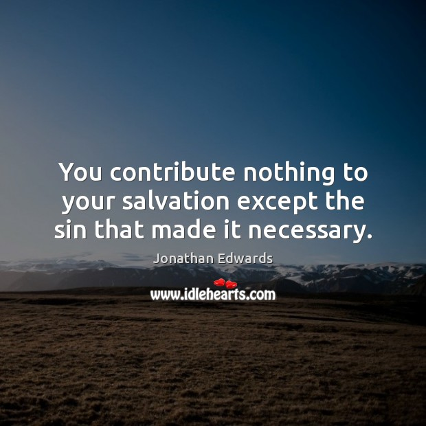 You contribute nothing to your salvation except the sin that made it necessary. Jonathan Edwards Picture Quote