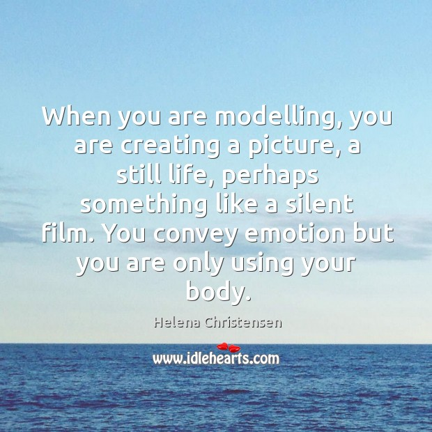 You convey emotion but you are only using your body. Image
