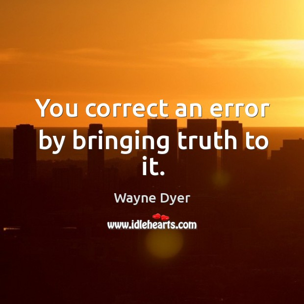You correct an error by bringing truth to it. Image