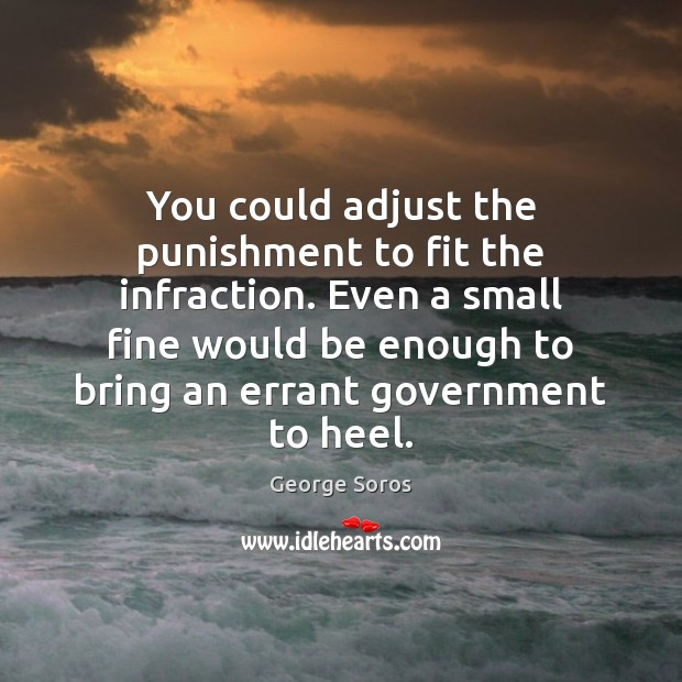 You could adjust the punishment to fit the infraction. Even a small George Soros Picture Quote