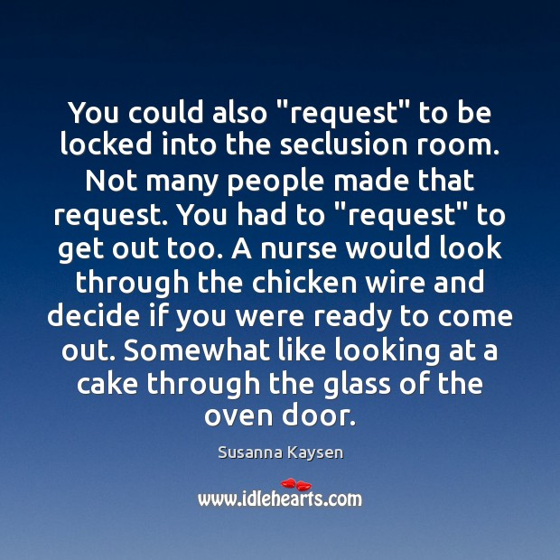 """You could also """"request"""" to be locked into the seclusion room. Not Susanna Kaysen Picture Quote"""
