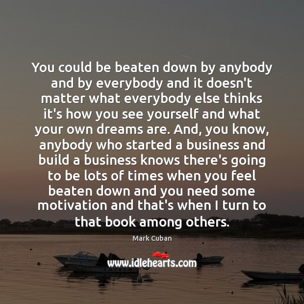 You could be beaten down by anybody and by everybody and it Mark Cuban Picture Quote