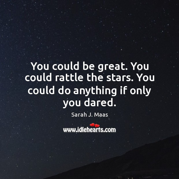 You could be great. You could rattle the stars. You could do anything if only you dared. Sarah J. Maas Picture Quote