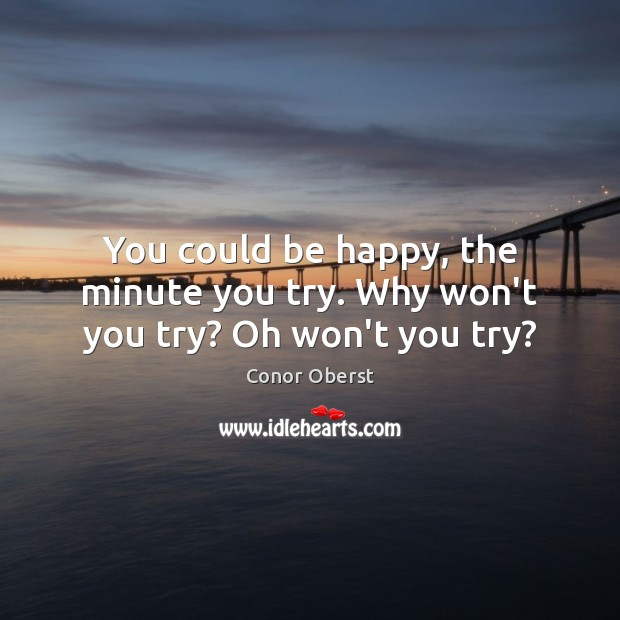 You could be happy, the minute you try. Why won't you try? Oh won't you try? Conor Oberst Picture Quote
