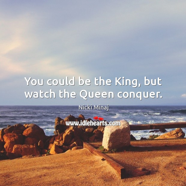 Image, You could be the king, but watch the queen conquer.
