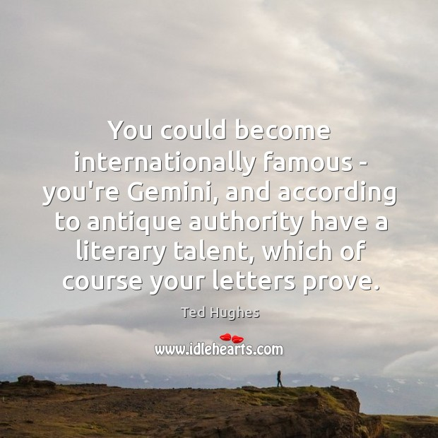 You could become internationally famous – you're Gemini, and according to antique Ted Hughes Picture Quote