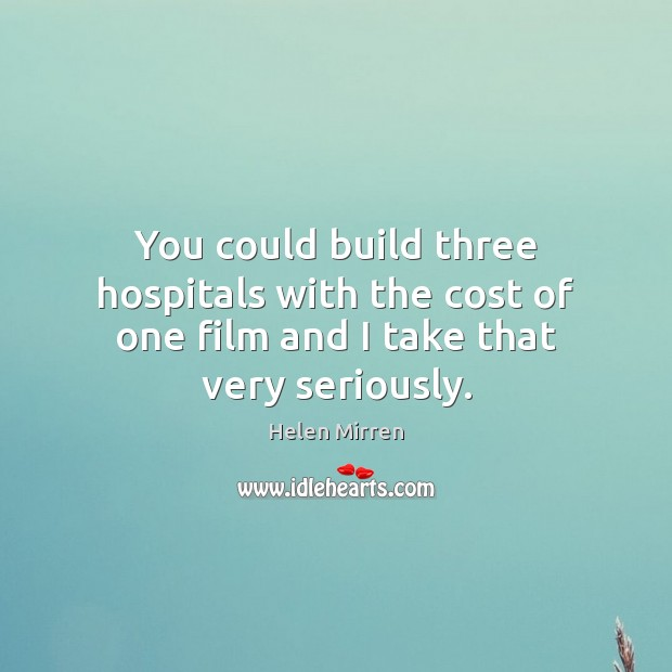 You could build three hospitals with the cost of one film and I take that very seriously. Image