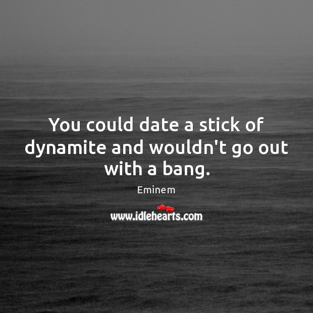You could date a stick of dynamite and wouldn't go out with a bang. Image
