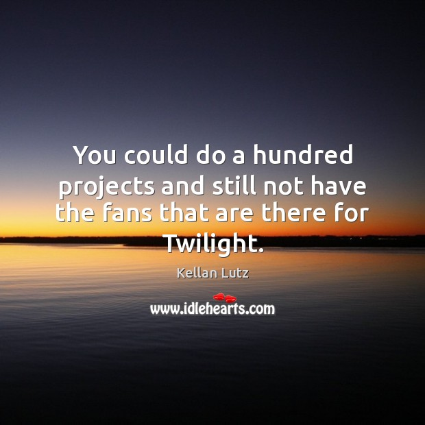 You could do a hundred projects and still not have the fans that are there for Twilight. Image