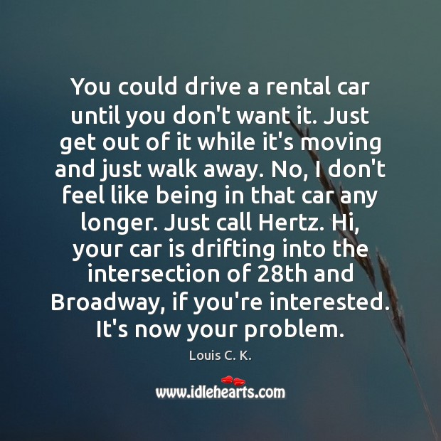 You could drive a rental car until you don't want it. Just Car Quotes Image