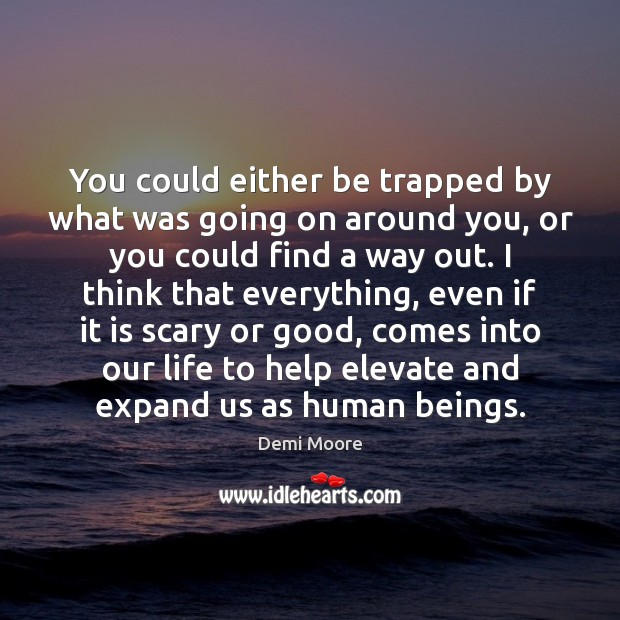 You could either be trapped by what was going on around you, Demi Moore Picture Quote