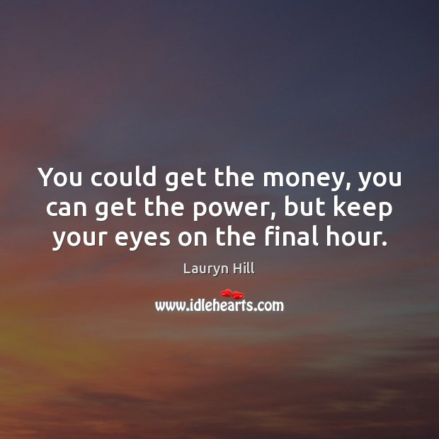 You could get the money, you can get the power, but keep your eyes on the final hour. Image