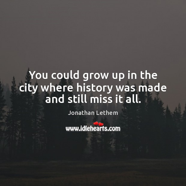 Image, You could grow up in the city where history was made and still miss it all.