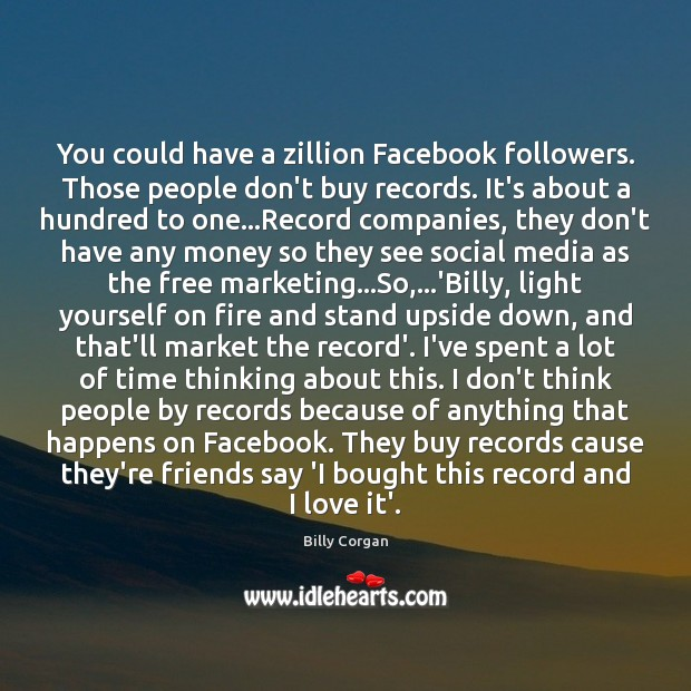 You could have a zillion Facebook followers. Those people don't buy records. Image