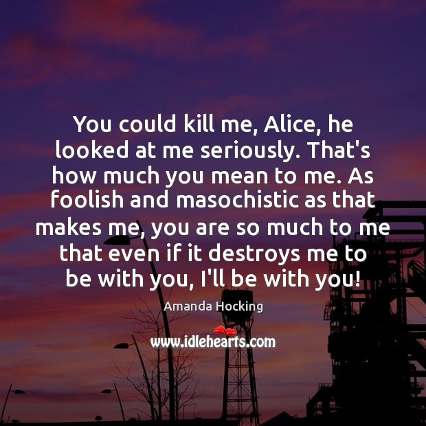 You could kill me, Alice, he looked at me seriously. That's how Amanda Hocking Picture Quote