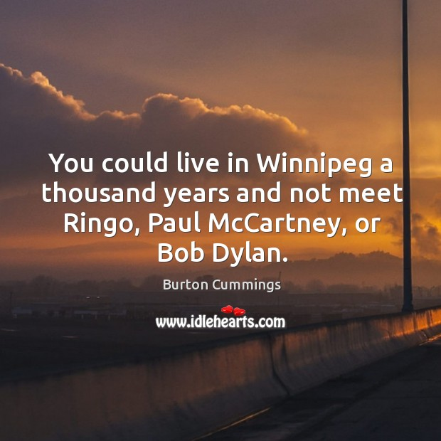 Image, You could live in winnipeg a thousand years and not meet ringo, paul mccartney, or bob dylan.