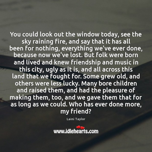 You could look out the window today, see the sky raining fire, Laini Taylor Picture Quote
