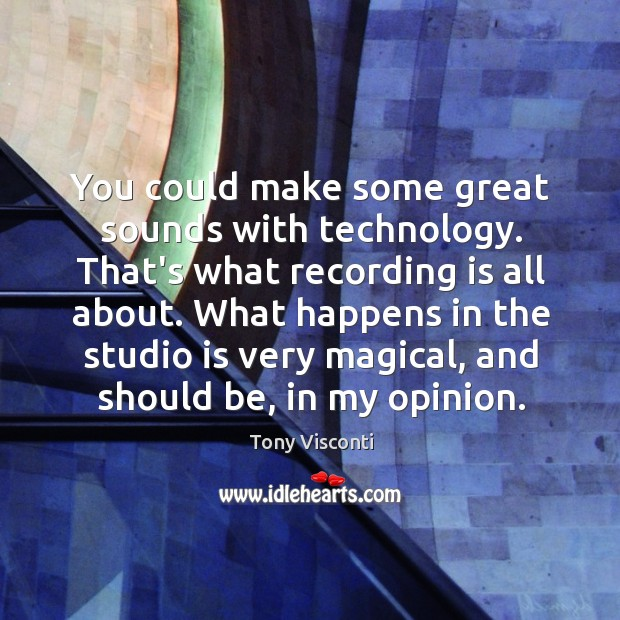 You could make some great sounds with technology. That's what recording is Tony Visconti Picture Quote
