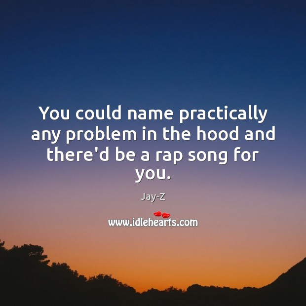 You could name practically any problem in the hood and there'd be a rap song for you. Jay-Z Picture Quote