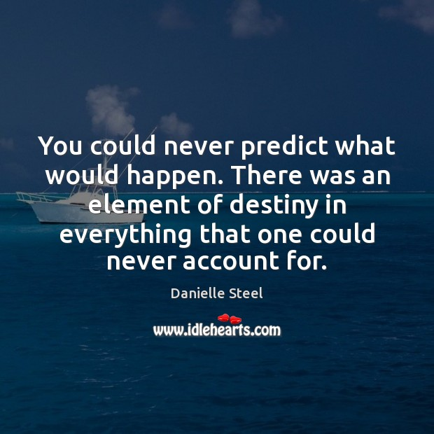 You could never predict what would happen. There was an element of Danielle Steel Picture Quote