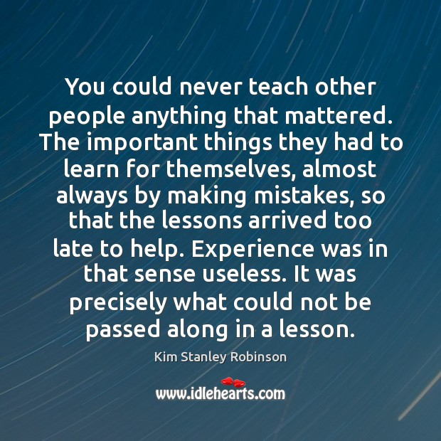 You could never teach other people anything that mattered. The important things Kim Stanley Robinson Picture Quote