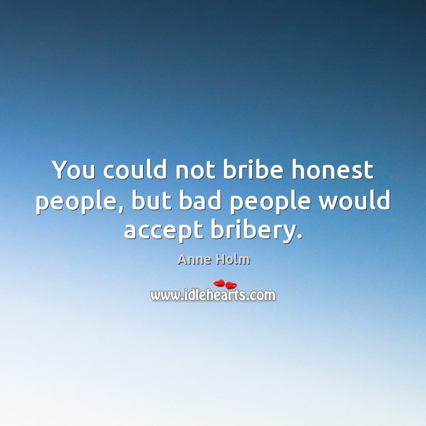 You could not bribe honest people, but bad people would accept bribery. Image