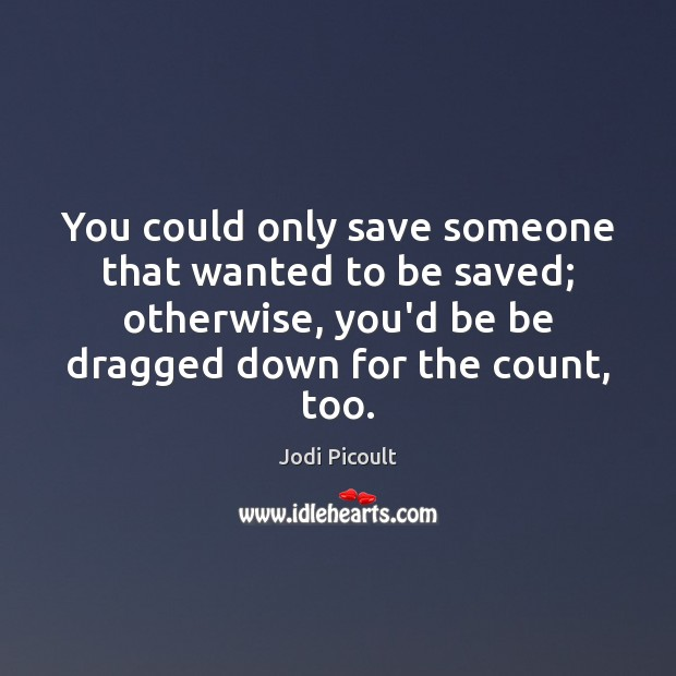 You could only save someone that wanted to be saved; otherwise, you'd Jodi Picoult Picture Quote